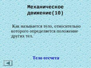 Механическое движение(10) Тело отсчета  Как называется тело, относительно ко