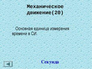 Секунда  Основная единица измерения времени в СИ. Механическое движение(20)