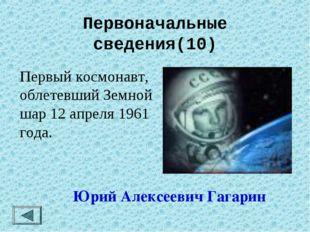 Первоначальные сведения(10) Первый космонавт, облетевший Земной шар 12 апрел