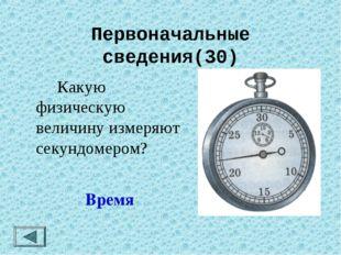 Первоначальные сведения(30) Какую физическую величину измеряют секундомером