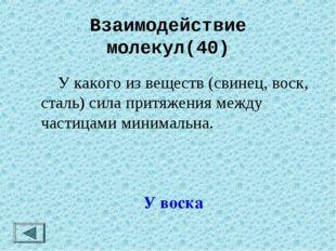 Взаимодействие молекул(40)  У какого из веществ (свинец, воск, сталь) сила п