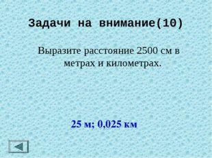 Задачи на внимание(10) Выразите расстояние 2500 см в метрах и километрах. 25