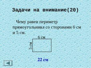 Задачи на внимание(20)  Чему равен периметр прямоугольника со сторонами 6 см