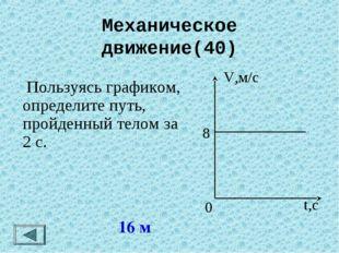 Механическое движение(40) 16 м  Пользуясь графиком, определите путь, пройден