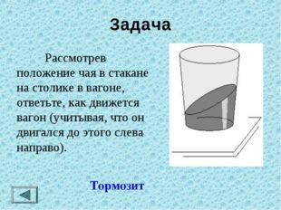 Задача  Рассмотрев положение чая в стакане на столике в вагоне, ответьте, к