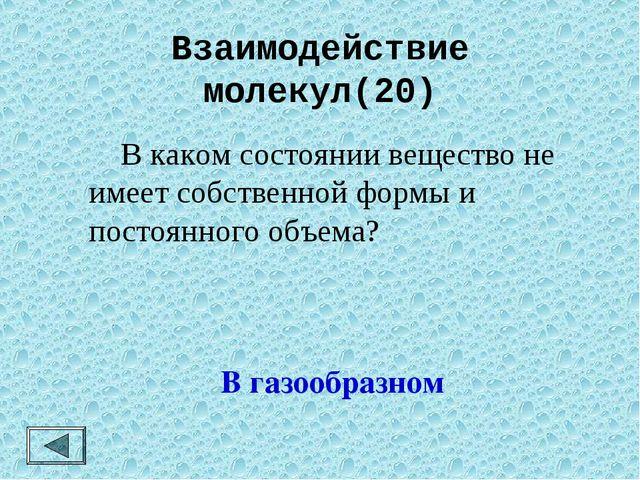 Взаимодействие молекул(20)  В каком состоянии вещество не имеет собственной...