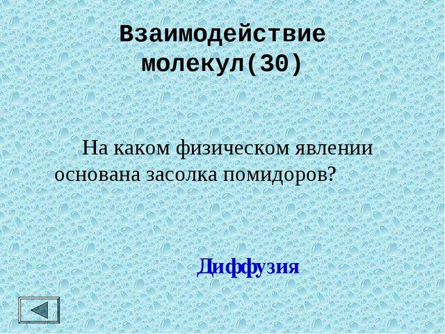 Взаимодействие молекул(30) На каком физическом явлении основана засолка пом...