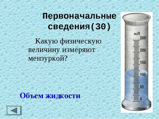 Первоначальные сведения(30)  Какую физическую величину измеряют мензуркой? О...