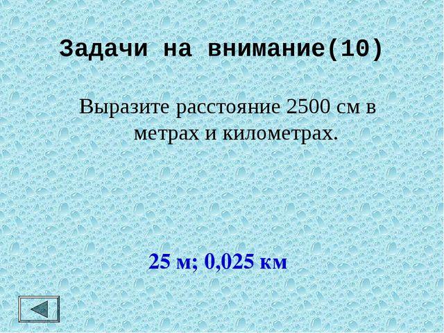 Задачи на внимание(10) Выразите расстояние 2500 см в метрах и километрах. 25...