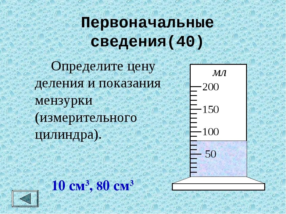 Первоначальные сведения(40)  Определите цену деления и показания мензурки (и...