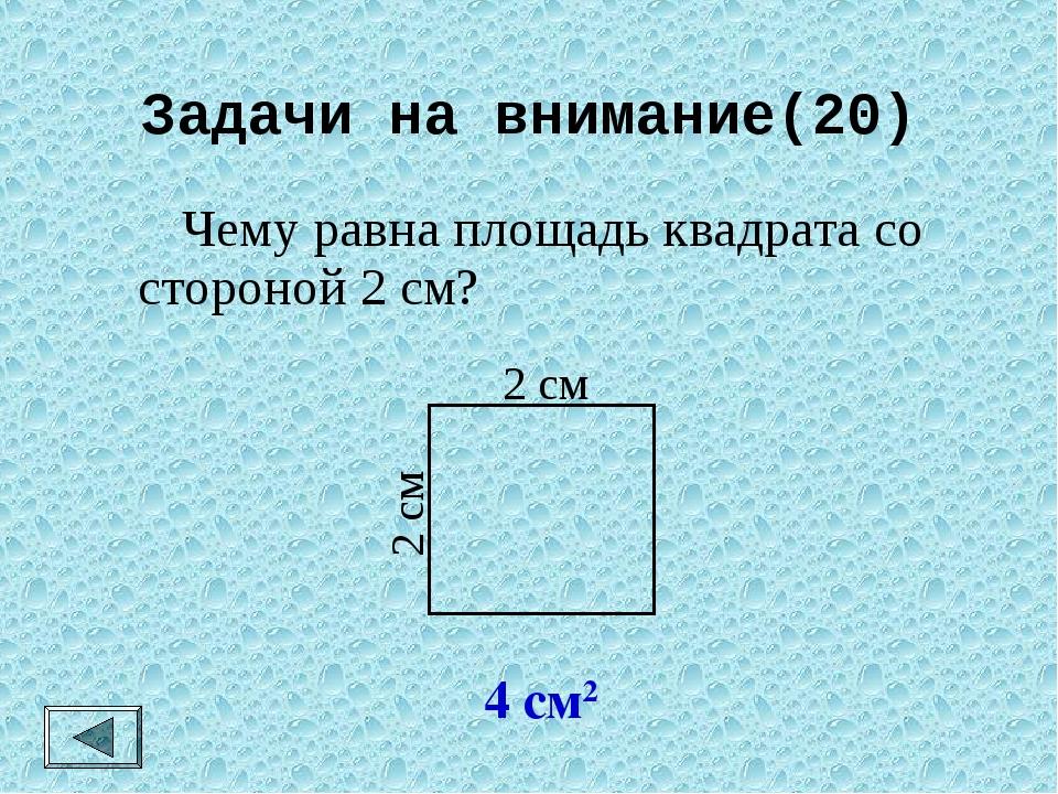 Задачи на внимание(20)  Чему равна площадь квадрата со стороной 2 см? 4 см2