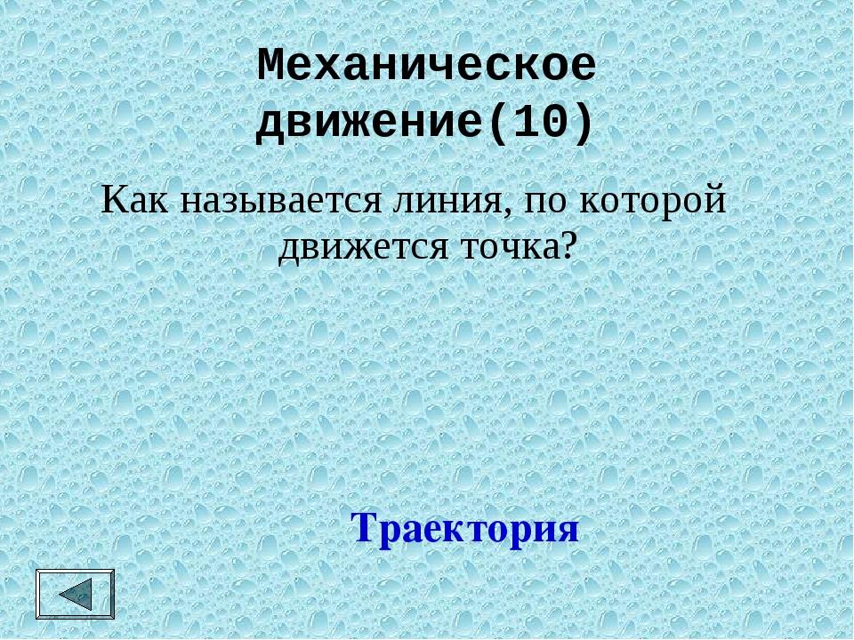 Механическое движение(10) Траектория Как называется линия, по которой движетс...