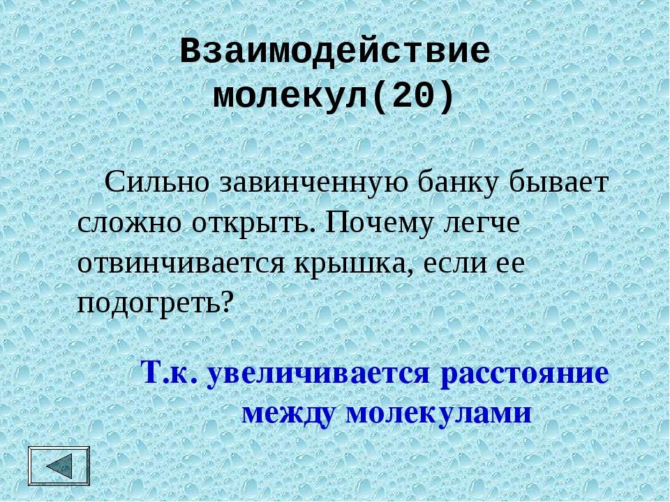 Взаимодействие молекул(20)  Сильно завинченную банку бывает сложно открыть....