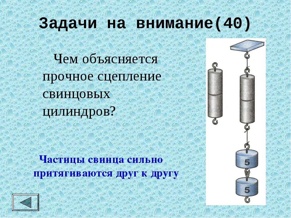 Задачи на внимание(40)  Чем объясняется прочное сцепление свинцовых цилиндро...