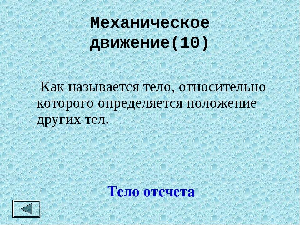 Механическое движение(10) Тело отсчета  Как называется тело, относительно ко...