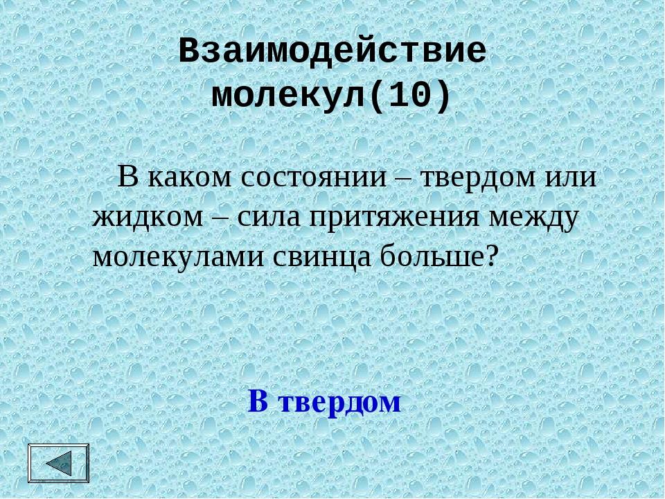 Взаимодействие молекул(10)  В каком состоянии – твердом или жидком – сила пр...