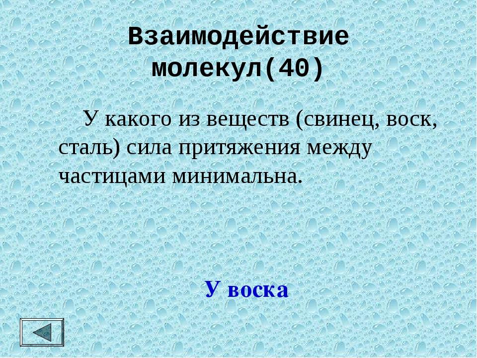 Взаимодействие молекул(40)  У какого из веществ (свинец, воск, сталь) сила п...
