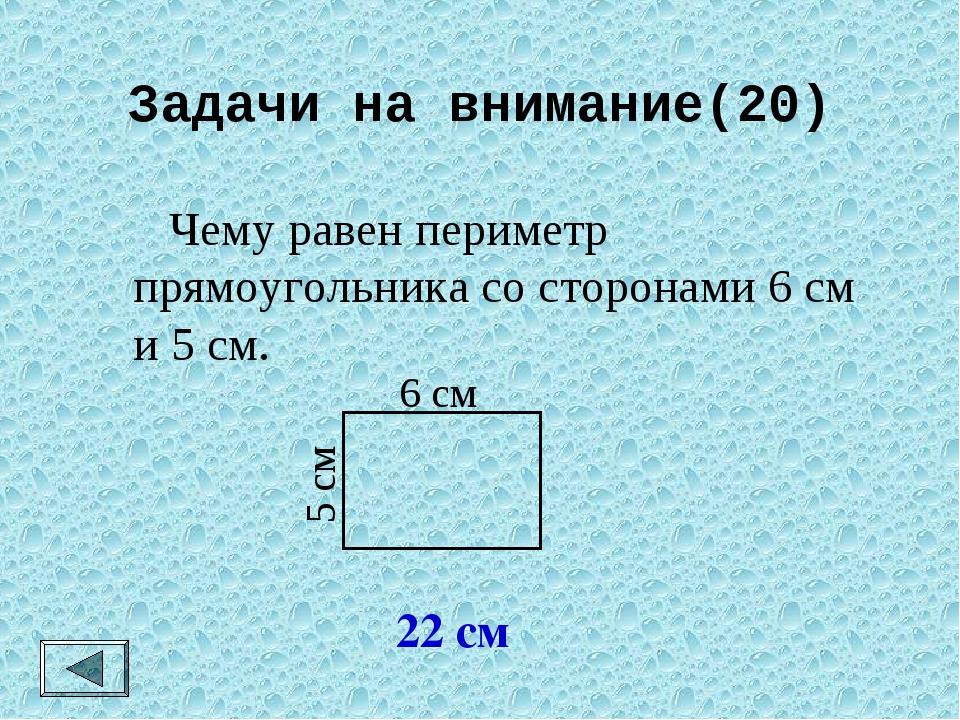 Задачи на внимание(20)  Чему равен периметр прямоугольника со сторонами 6 см...