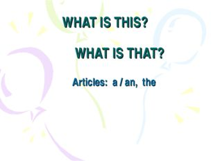 WHAT IS THIS? WHAT IS THAT? Articles: a / an, the