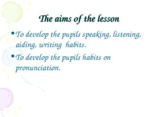 The aims of the lesson To develop the pupils speaking, listening, aiding, wri