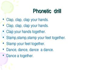 Phonetic drill Clap, clap, clap your hands. Clap, clap, clap your hands. Clap