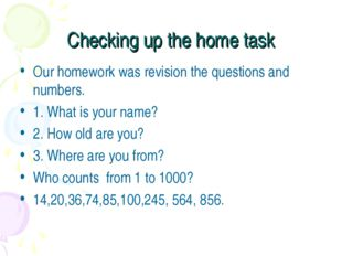 Checking up the home task Our homework was revision the questions and numbers