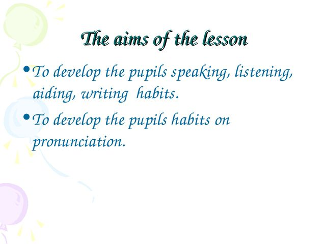 The aims of the lesson To develop the pupils speaking, listening, aiding, wri...