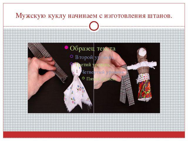 Мужскую куклу начинаем с изготовления штанов.