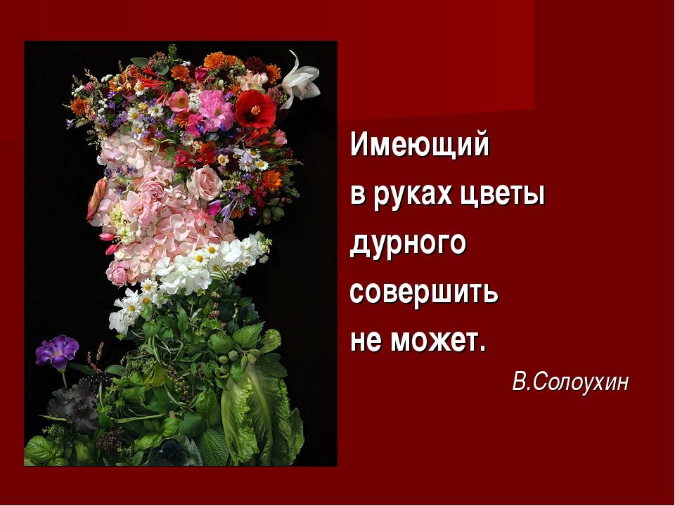 Имеющий в руках цветы дурного совершить не может. В.Солоухин