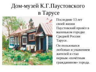 Дом-музей К.Г.Паустовского в Тарусе Последние 13 лет своей жизни Паустовский
