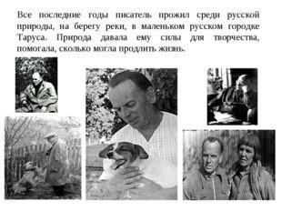 Все последние годы писатель прожил среди русской природы, на берегу реки, в м