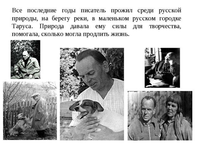 Все последние годы писатель прожил среди русской природы, на берегу реки, в м...