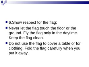6.Show respect for the flag: Never let the flag touch the floor or the ground