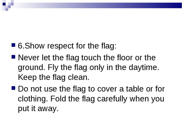 6.Show respect for the flag: Never let the flag touch the floor or the ground...