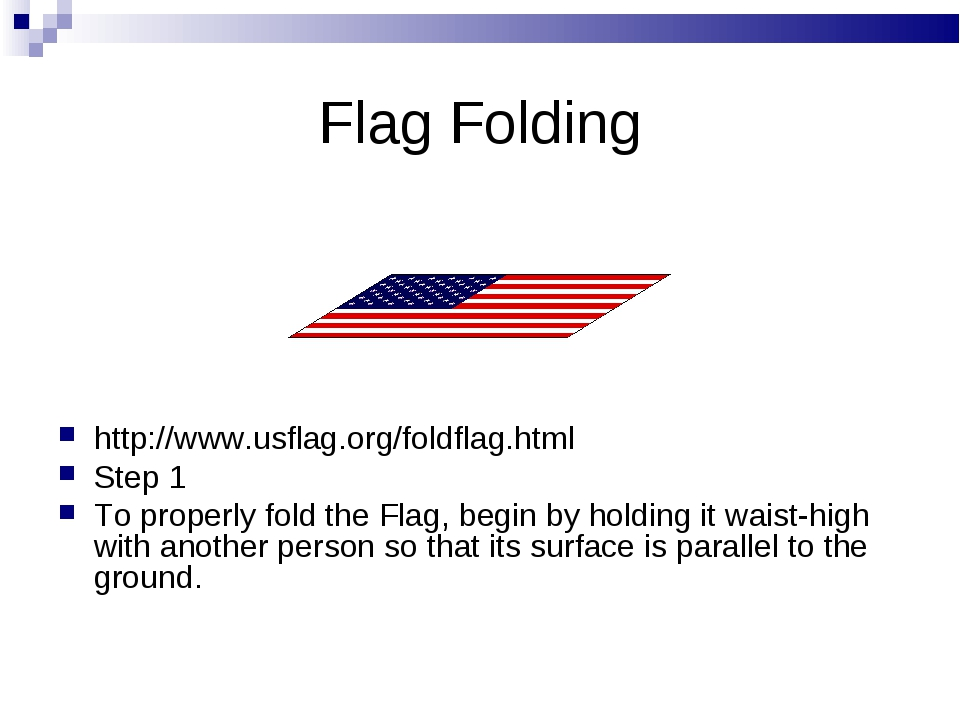 http://www.usflag.org/foldflag.html Step 1 To properly fold the Flag, begin b...