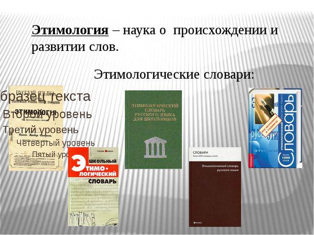 Этимология – наука о происхождении и развитии слов. Этимологические словари: