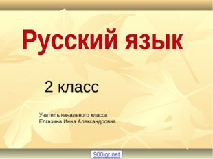 2 класс Учитель начального класса Елгазина Инна Александровна 900igr.net