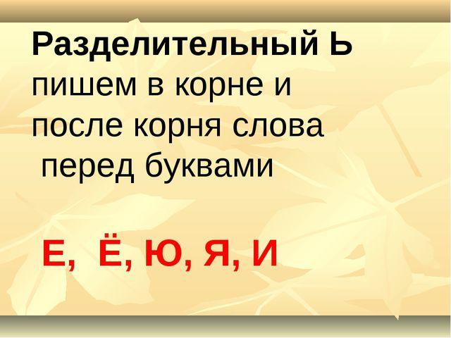 Разделительный Ь пишем в корне и после корня слова перед буквами Е, Ё, Ю, Я, И