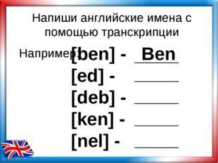 [ben] - Ben [ed] - [deb] - [ken] - [nel] - Например: Напиши английские имена