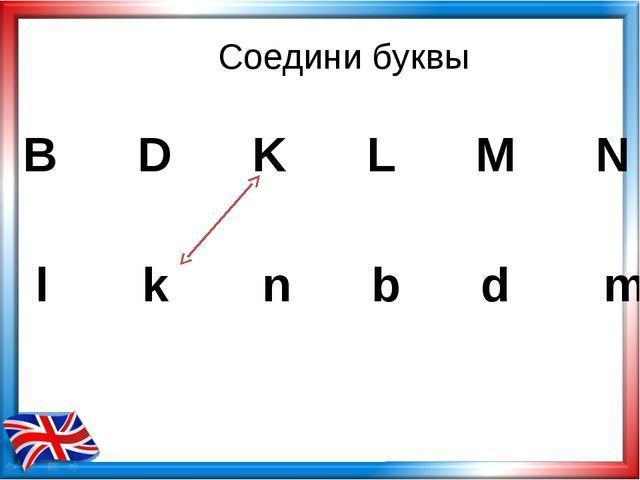 Соедини буквы B D K L M N l k n b d m