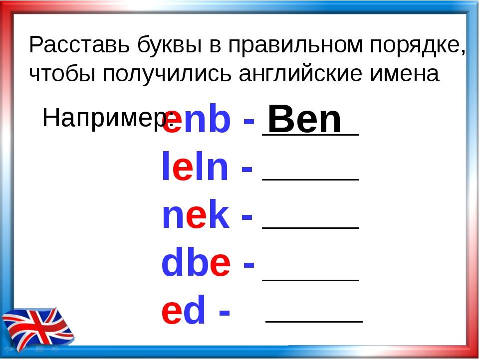 Расставь буквы в правильном порядке, чтобы получились английские имена enb -...