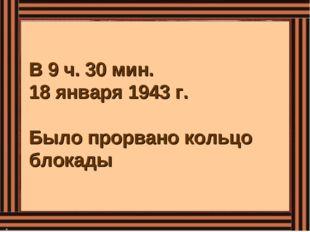 В 9 ч. 30 мин. 18 января 1943 г. Было прорвано кольцо блокады