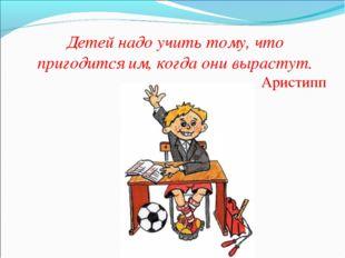 Детей надо учить тому, что пригодится им, когда они вырастут. Аристипп
