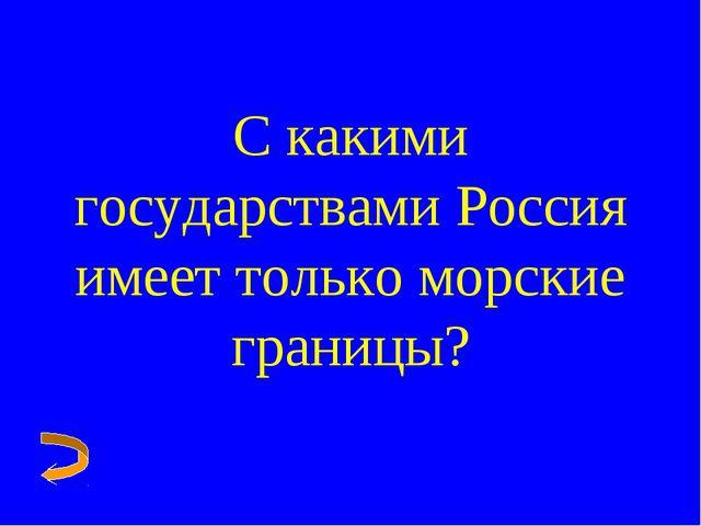 С какими государствами Россия имеет только морские границы?