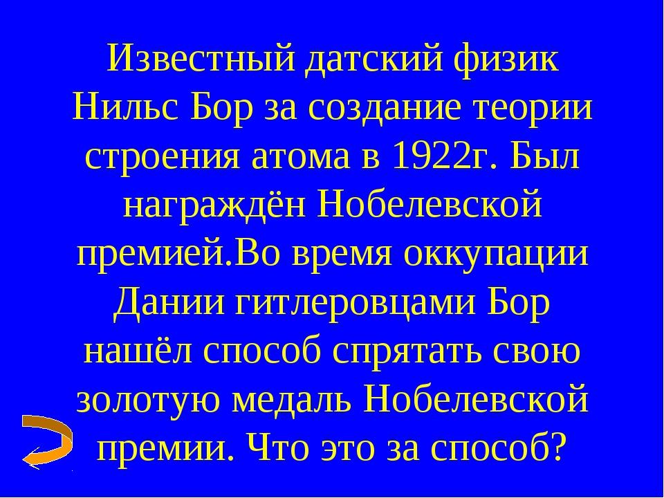 Известный датский физик Нильс Бор за создание теории строения атома в 1922г....