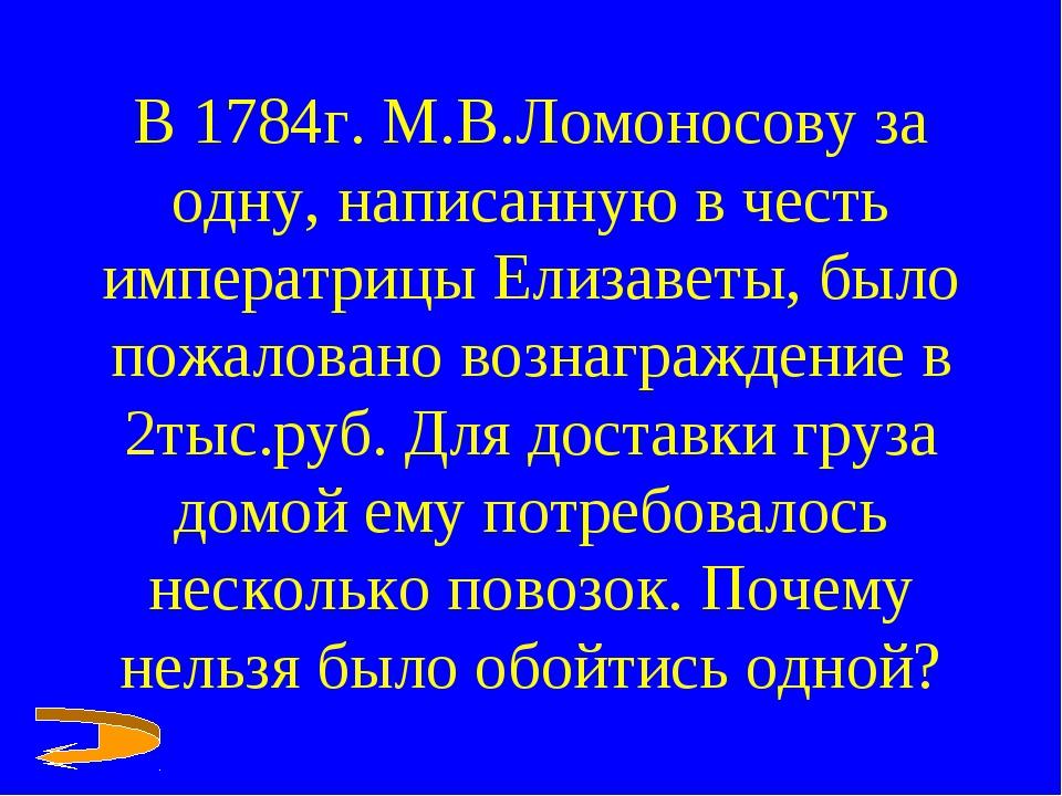 В 1784г. М.В.Ломоносову за одну, написанную в честь императрицы Елизаветы, бы...