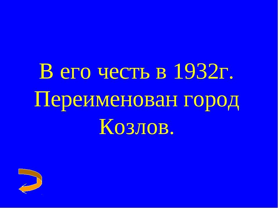 В его честь в 1932г. Переименован город Козлов.