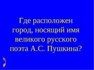 Где расположен город, носящий имя великого русского поэта А.С. Пушкина?