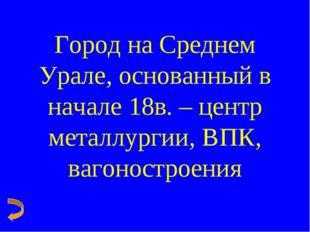 Город на Среднем Урале, основанный в начале 18в. – центр металлургии, ВПК, ва