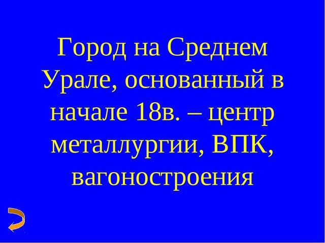 Город на Среднем Урале, основанный в начале 18в. – центр металлургии, ВПК, ва...